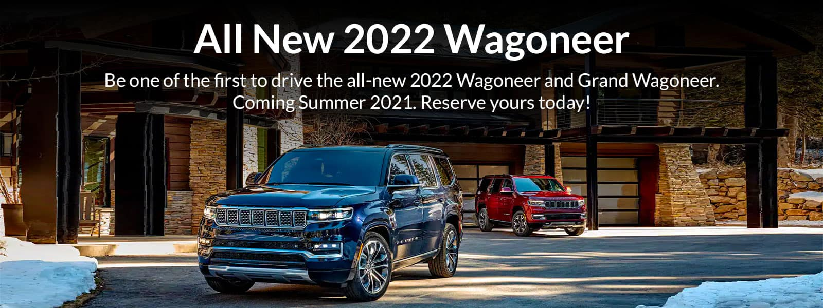 All New 2022 Wagoneer Be one of the first to drive the all-new 2022 Wagoneer and Grand Wagoneer. Coming Summer 2021. Reserve yours today!