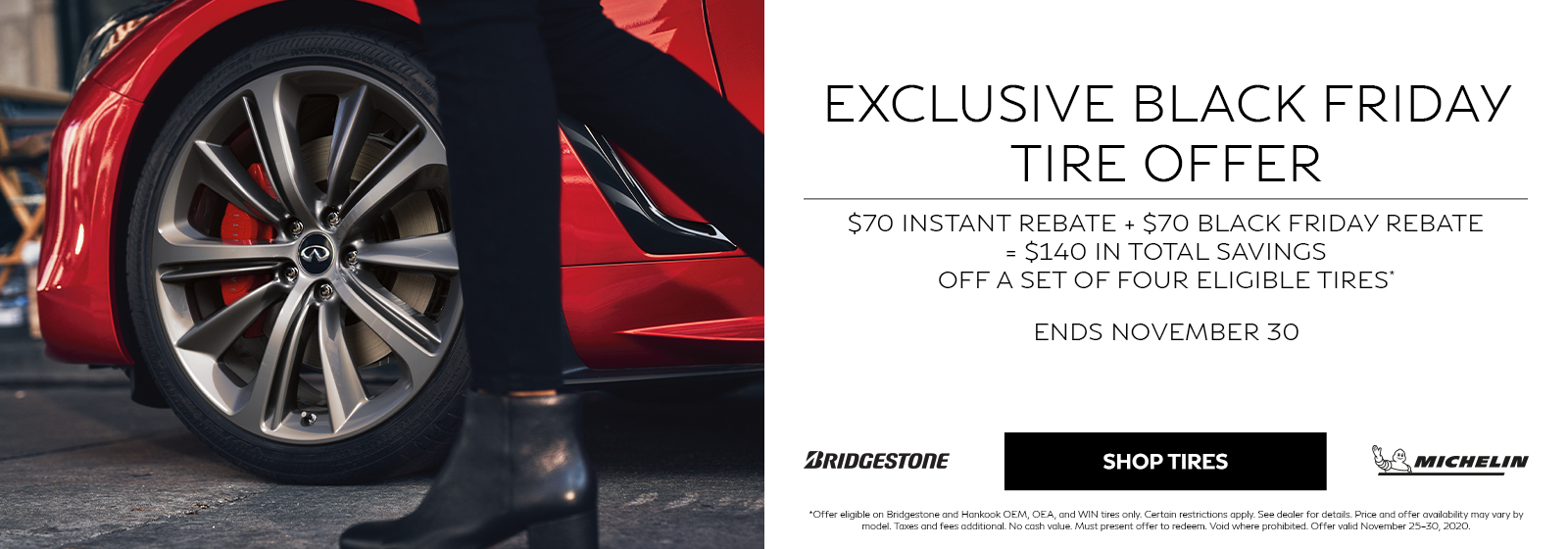Exclusive Black Friday Tire Offer. $70 Instant Rebate + $70 Black Friday Rebate = $140 in Total Savings Off a Set of Four Eligible Tires. Ends November 30, 2020.
