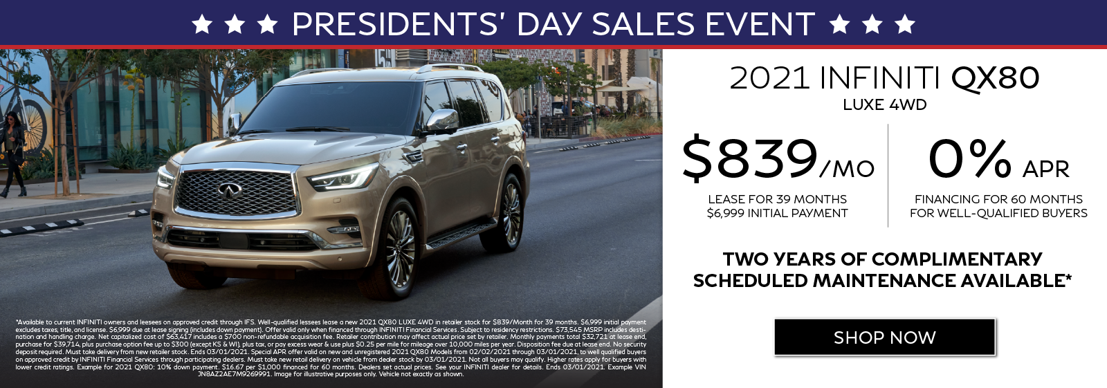 Well-qualified customers can lease a new 2021 QX80 LUXE 4WD for $839 per month for 39 months OR get 0% APR financing for 60 months. Two years of complimentary scheduled maintenance available.* Click to shop now.