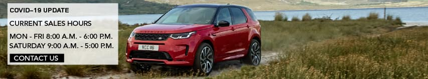 COVID-19 UPDATE. CURRENT SALES HOURS. MONDAY THROUGH FRIDAY. 8:00 A.M. - 6:00 P.M. SATURDAY 9:00 A.M. THROUGH 5:00 P.M. CONTACT US. RED DISCOVERY SPORT DRIVING ON GRASS NEAR LAKE.