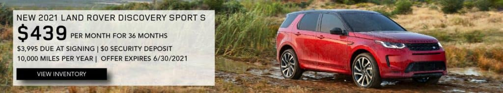 NEW 2021 LAND ROVER DISCOVERY SPORT S. $439 PER MONTH. 36 MONTH LEASE TERM. $3,995 CASH DUE AT SIGNING. $0 SECURITY DEPOSIT. 10,000 MILES PER YEAR. EXCLUDES RETAILER FEES, TAXES, TITLE AND REGISTRATION FEES, PROCESSING FEE AND ANY EMISSION TESTING CHARGE. ENDS 6/30/2021. VIEW INVENTORY. RED LAND ROVER DISCOVERY SPORT PARKED ON DIRT ROAD.