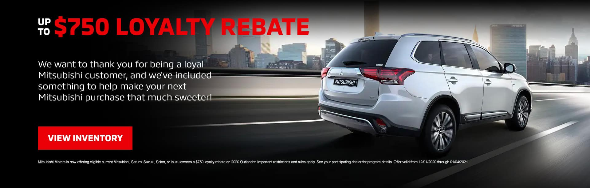 Up to $750 Loyalty Rebate: We want to thank you for being a loyal Mitsubishi customer, and we've included something to help make your next Mitsubishi purchase that much sweeter!