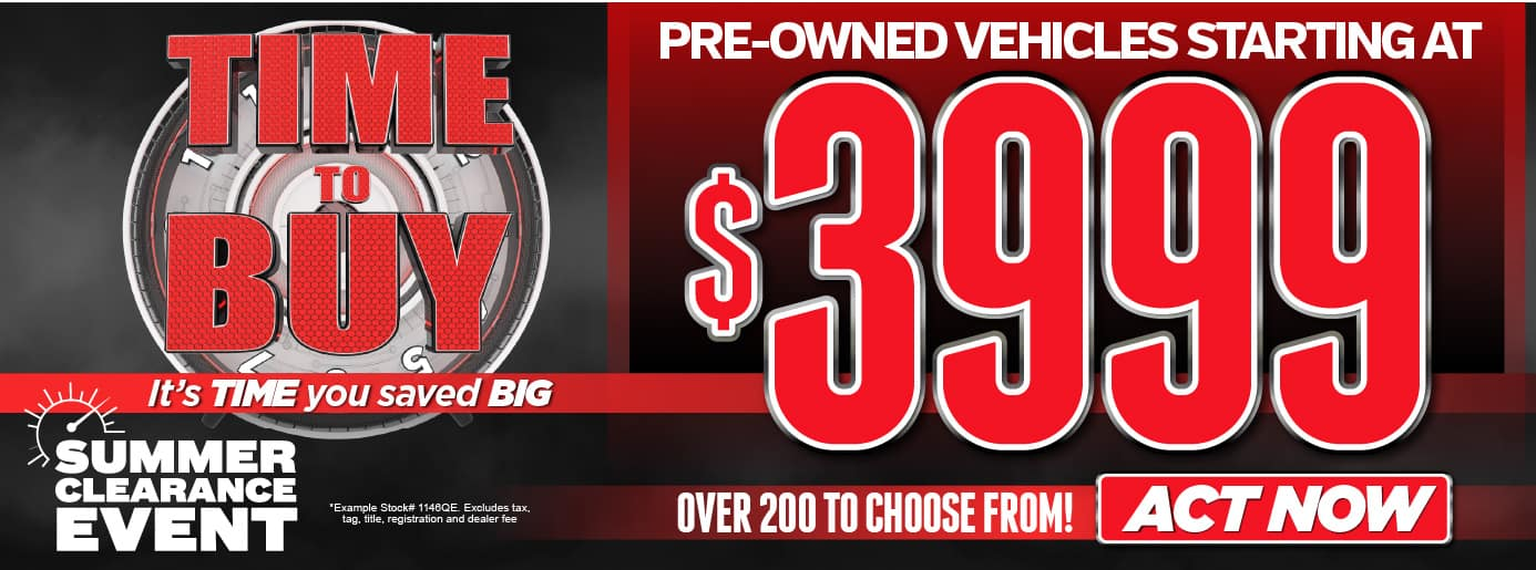 Time To Buy! It's time you saved BIG! Summer Clearance Event-Pre-Owned Vehicles Starting at $3999. Over 200 to choose from* Act Now