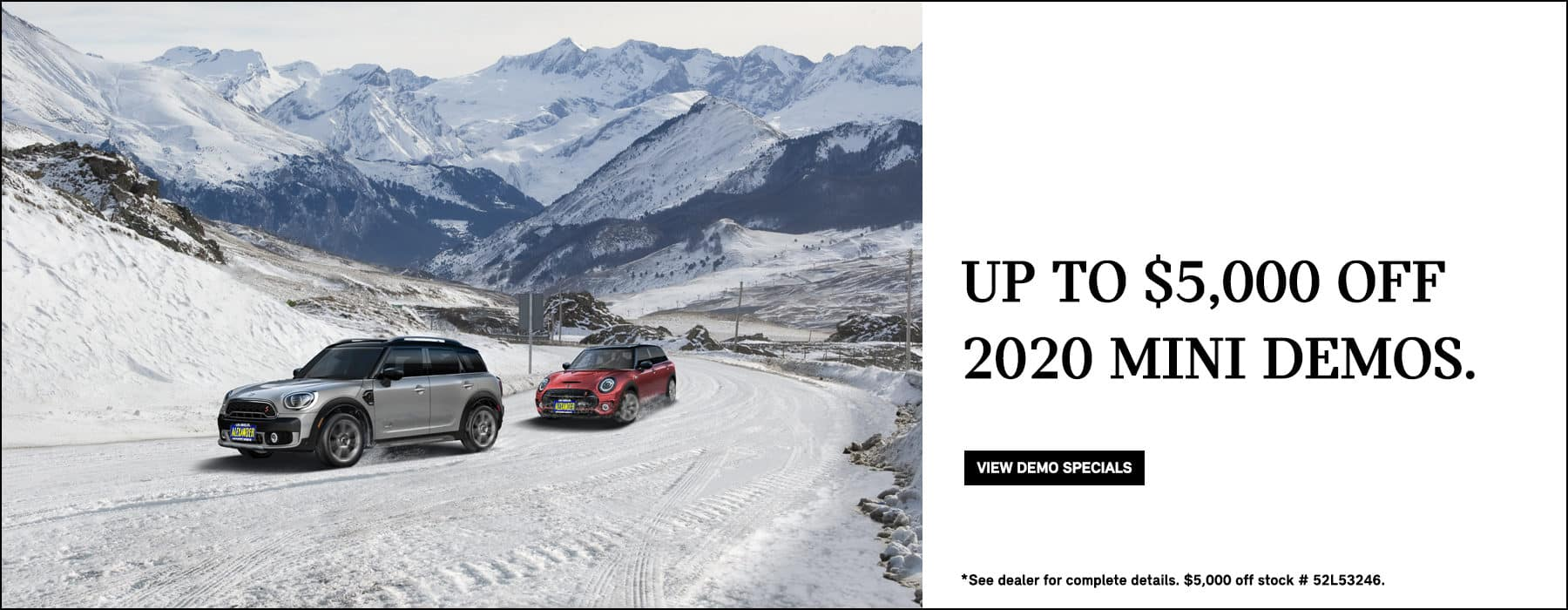 Up to $5,000 off 2020 MINI demos. View Demo Specials. See dealer for complete details. $5,000 off stock # 52L53246.