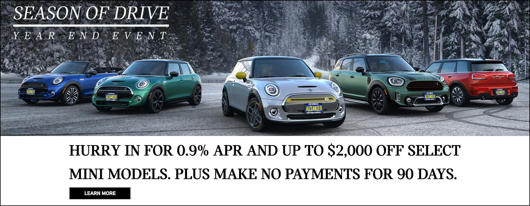 Season of Drive Year End Event. Hurry in for up to $2,000 off select models, 0.9% APR financing for up to 60 months, plus 90 days to first payment. Learn more.