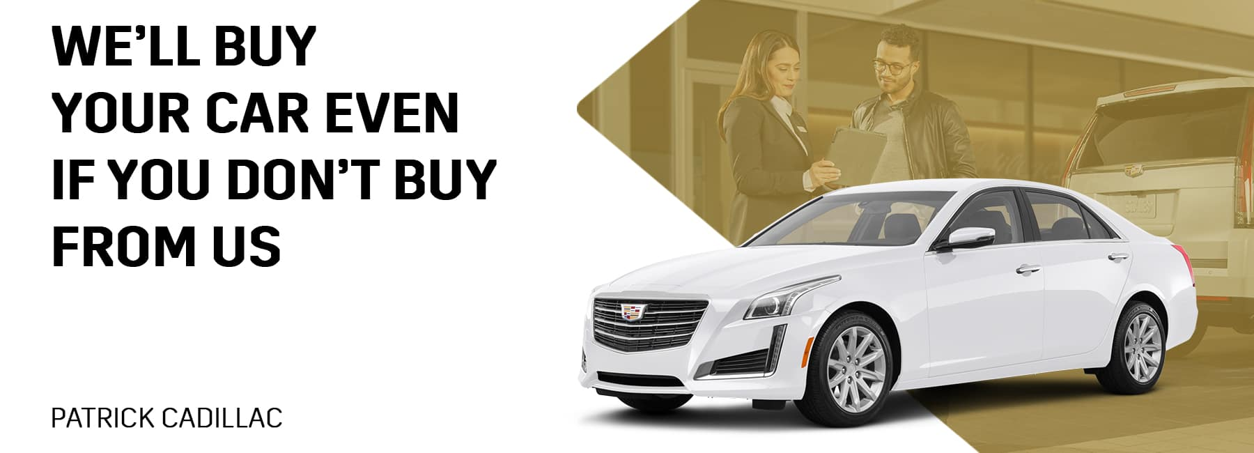 Patrick Cadillac will buy your car even if you don't buy from us!